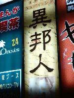 異邦人の看板。これを撮っていると、三つ左の看板は撮らないでくださいね、とKJさんに言われる。そうここは新宿歌舞伎町だ(笑)